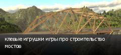 клевые игрушки игры про строительство мостов