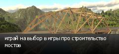 играй на выбор в игры про строительство мостов