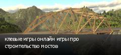 клевые игры онлайн игры про строительство мостов