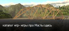 каталог игр- игры про Мосты здесь