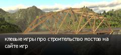 клевые игры про строительство мостов на сайте игр