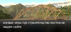 клевые игры про строительство мостов на нашем сайте