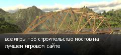 все игры про строительство мостов на лучшем игровом сайте