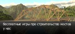 бесплатные игры про строительство мостов у нас
