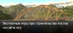 бесплатные игры про строительство мостов на сайте игр