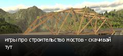 игры про строительство мостов - скачивай тут
