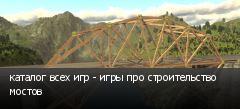 каталог всех игр - игры про строительство мостов