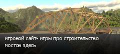 игровой сайт- игры про строительство мостов здесь