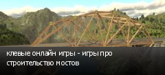 клевые онлайн игры - игры про строительство мостов