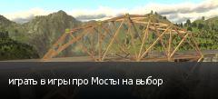 играть в игры про Мосты на выбор