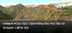 клевые игры про строительство мостов на лучшем сайте игр