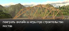 поиграть онлайн в игры про строительство мостов