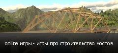online игры - игры про строительство мостов