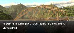 играй в игры про строительство мостов с друзьями