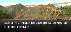 каталог игр- игры про строительство мостов на нашем портале