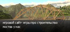 игровой сайт- игры про строительство мостов у нас