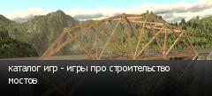 каталог игр - игры про строительство мостов