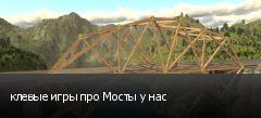 клевые игры про Мосты у нас