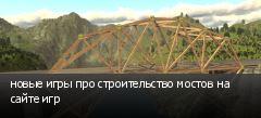 новые игры про строительство мостов на сайте игр