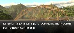 каталог игр- игры про строительство мостов на лучшем сайте игр