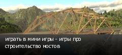 играть в мини игры - игры про строительство мостов
