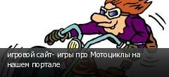 игровой сайт- игры про Мотоциклы на нашем портале