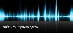 сайт игр- Музыка здесь
