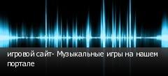 игровой сайт- Музыкальные игры на нашем портале