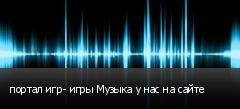 портал игр- игры Музыка у нас на сайте