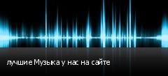 лучшие Музыка у нас на сайте