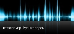 каталог игр- Музыка здесь