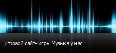 игровой сайт- игры Музыка у нас