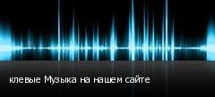 клевые Музыка на нашем сайте