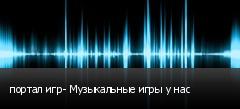 портал игр- Музыкальные игры у нас