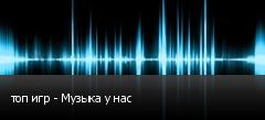 топ игр - Музыка у нас