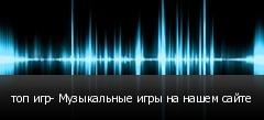 топ игр- Музыкальные игры на нашем сайте