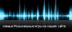 клевые Музыкальные игры на нашем сайте