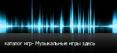 каталог игр- Музыкальные игры здесь