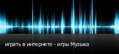 играть в интернете - игры Музыка
