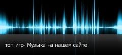 топ игр- Музыка на нашем сайте