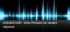 игровой сайт- игры Музыка на нашем портале