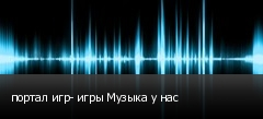 портал игр- игры Музыка у нас