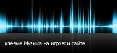 клевые Музыка на игровом сайте