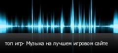 топ игр- Музыка на лучшем игровом сайте