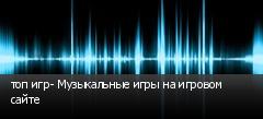 топ игр- Музыкальные игры на игровом сайте