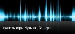 скачать игры Музыка , 3d игры