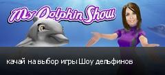 качай на выбор игры Шоу дельфинов