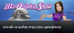 скачай на выбор игры Шоу дельфинов