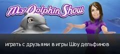 играть с друзьями в игры Шоу дельфинов