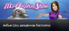 любые Шоу дельфинов бесплатно